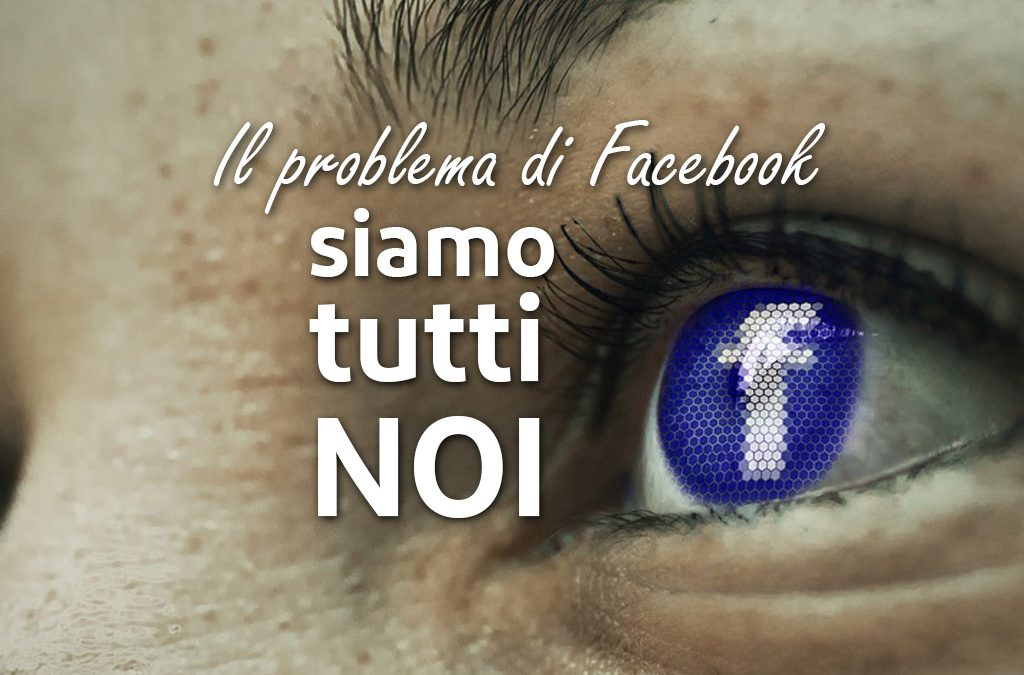 Il problema di Facebook siamo tutti noi