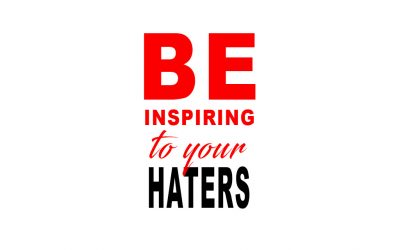 Be inspiring to your haters
